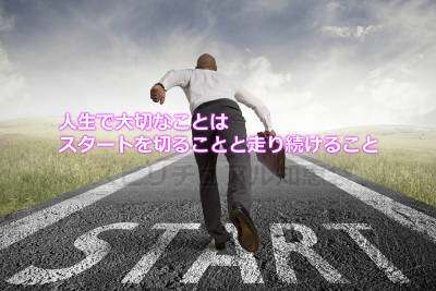 人生で大切なことはスタートを切ることと走り続けること