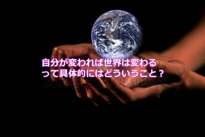 自分が変われば世界は変わるって具体的にはどういうこと?