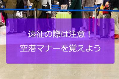 遠征前に注意!空港マナーを覚えよう!