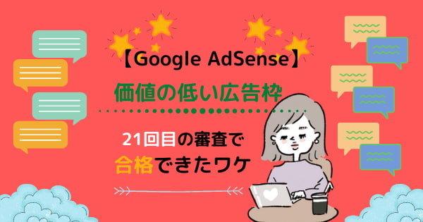 【Googleアドセンス】ついに合格!「価値の低い広告枠」対処法