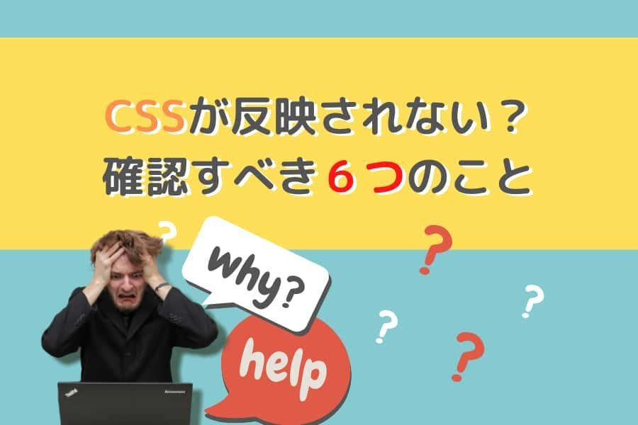 CSSが反映されない?そんな時に確認すべき6つのこと