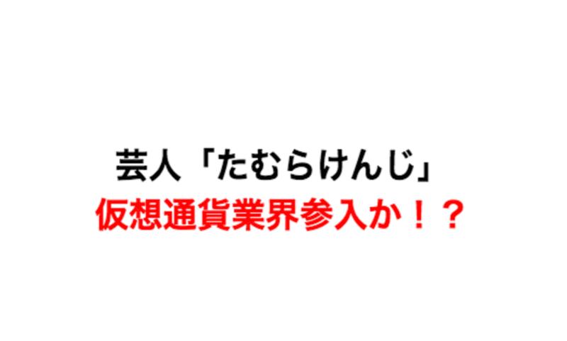 芸人「たむらけんじ」が仮想通貨業界参入か!?