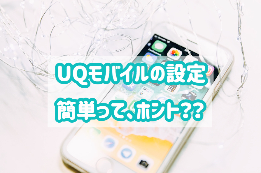 UQモバイル 設定 簡単 自分でできる 機械が苦手 口コミ レビュー