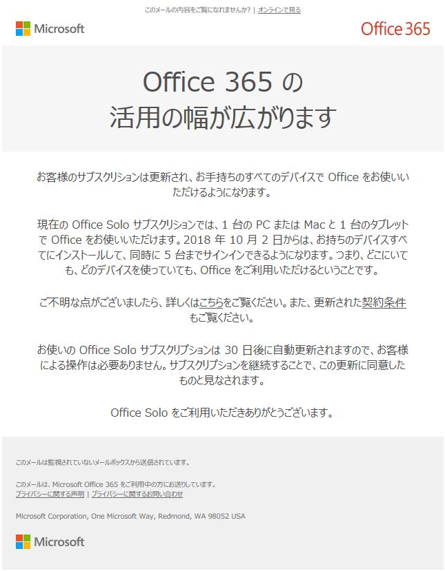 お客様のサブスクリションは更新され、お手持ちのすべてのデバイスで Office をお使いいただけるようになります。  現在の Office Solo サブスクリションでは、1 台の PC または Mac と 1 台のタブレットで Office をお使いいただけます。2018 年 10 月 2 日からは、お持ちのデバイスすべてにインストールして、同時に 5 台までサインインできるようになります。つまり、どこにいても、どのデバイスを使っていても、Office をご利用いただけるということです。 お使いの Office Solo サブスクリプションは 30 日後に自動更新されますので、お客様による操作は必要ありません。サブスクリプションを継続することで、この更新に同意したものと見なされます。  Office Solo をご利用いただきありがとうございます。