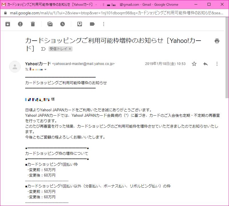 ━━━━━━━━━━━━━━━━━━━ カードショッピングご利用可能枠増枠のお知らせ ━━━━━━━━━━━━━━━━━━━  xxxxxxxxxxx 様  日頃よりYahoo! JAPANカードをご利用いただき誠にありがとうございます。 Yahoo! JAPANカードでは、Yahoo! JAPANカード会員規約(*)に基づき、カードのご入会後も定期・不定期の再審査を行っております。 このたび再審査を行った結果、カードショッピングのご利用可能枠を増枠させていただきましたのでお知らせいたします。 今後ともご愛顧の程よろしくお願いいたします。  ●━━━━━━━━━━━━━━━━● カードショッピング枠の増枠について ●━━━━━━━━━━━━━━━━● ■カードショッピング1回払い枠   ・変更前:50万円   ・変更後:60万円 ----------------------------------- ■カードショッピング1回払い以外(分割払い、ボーナス払い、リボルビング払い)の枠   ・変更前:50万円   ・変更後:6万円 -----------------------------------  ▼カードご利用可能枠の詳細はこちらでご確認ください。 https://member1.card.yahoo.co.jp/available/  ※審査基準等のお問い合わせにつきましては、回答いたしかねますので あらかじめご了承ください。  (*)会員規約第21条に基づき、カードのご入会後も定期・不定期の 再審査を行っています。