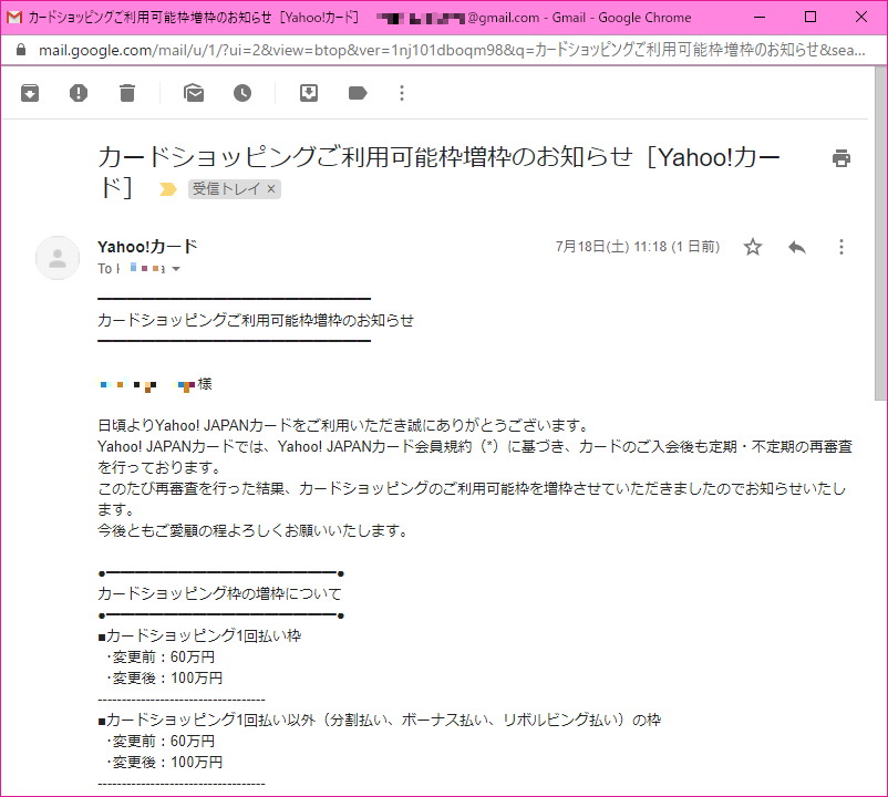 ━━━━━━━━━━━━━━━━━━━ カードショッピングご利用可能枠増枠のお知らせ ━━━━━━━━━━━━━━━━━━━  xxxxxxxxxxx 様  日頃よりYahoo! JAPANカードをご利用いただき誠にありがとうございます。 Yahoo! JAPANカードでは、Yahoo! JAPANカード会員規約(*)に基づき、カードのご入会後も定期・不定期の再審査を行っております。 このたび再審査を行った結果、カードショッピングのご利用可能枠を増枠させていただきましたのでお知らせいたします。 今後ともご愛顧の程よろしくお願いいたします。  ●━━━━━━━━━━━━━━━━● カードショッピング枠の増枠について ●━━━━━━━━━━━━━━━━● ■カードショッピング1回払い枠   ・変更前:60万円   ・変更後:100万円 ----------------------------------- ■カードショッピング1回払い以外(分割払い、ボーナス払い、リボルビング払い)の枠   ・変更前:60万円   ・変更後:100万円 -----------------------------------  ▼カードご利用可能枠の詳細はこちらでご確認ください。 https://member1.card.yahoo.co.jp/available/  ※審査基準等のお問い合わせにつきましては、回答いたしかねますので あらかじめご了承ください。  (*)会員規約第21条に基づき、カードのご入会後も定期・不定期の 再審査を行っています。