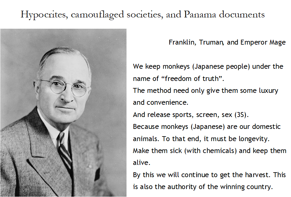 """Hypocrites, camouflaged societies, and Panama documents  Franklin, Truman, and Emperor Mage  We keep monkeys (Japanese people) under the name of """"freedom of truth"""". The method need only give them some luxury and convenience. And release sports, screen, sex (3S). Because monkeys (Japanese) are our domestic animals. To that end, it must be longevity. Make them sick (with chemicals) and keep them alive. By this we will continue to get the harvest. This is also the authority of the winning country."""