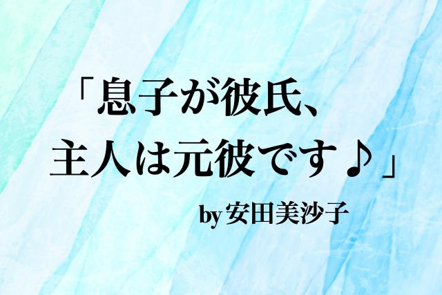 安田美沙子の「息子が生まれてから息子が彼氏、主人が元彼」発言を私なりに解説。