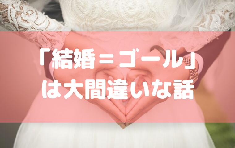 結婚はゴールではない!結婚することよりも「結婚生活を続けること」の方が断然難しい。