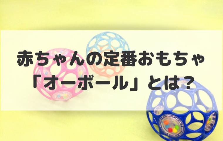 オーボールは赤ちゃんの知育玩具!人気の理由や種類、使ったレビューをご紹介!