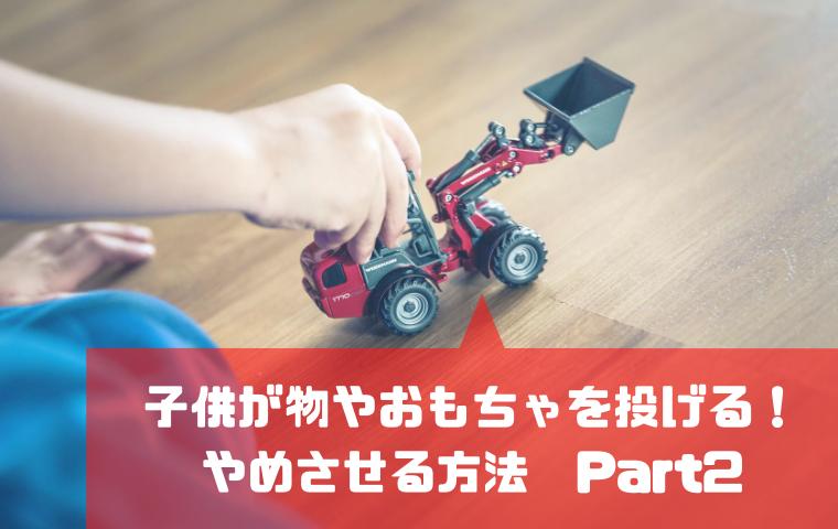 【続】それでも子供が物やおもちゃを投げる!やってみて欲しい対処法