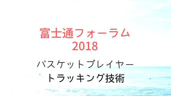 富士通フォーラム2018 バスケットボールにおけるプレイヤートラッキング技術