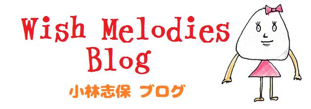 Wish Melodies Blog - 小林志保ブログ