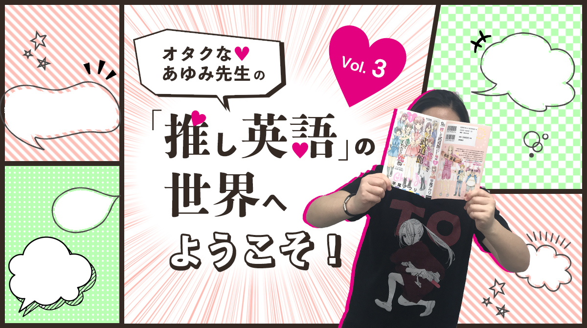 オタクな♡あゆみ先生の「推し英語」の世界へようこそ!第3回