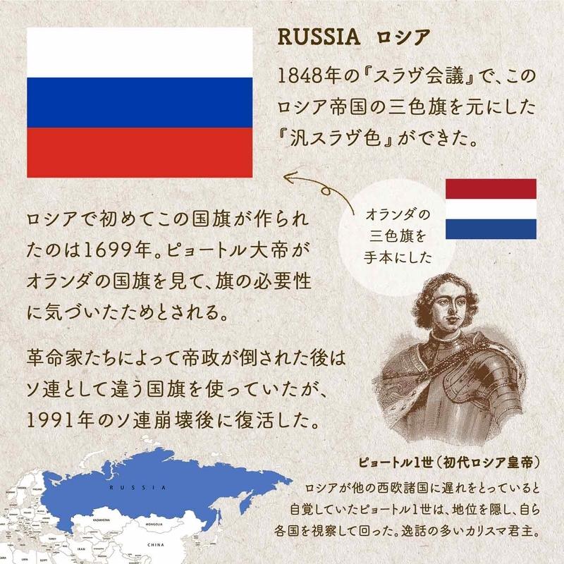 RUSSIA ロシア/1848年の『スラヴ会議』で、このロシア帝国の三色旗を元にした『汎スラヴ色』ができた。ロシアで初めてこの国旗が作られたのは1699年。ピョートル大帝がオランダの国旗を見て、旗の必要性に気づいたためとされる。革命家たちによって帝政が倒された後はソ連として違う国旗を使っていたが、1991年のソ連崩壊後に復活した。ピョートル1世(初代ロシア皇帝):ロシアが他の西欧諸国に遅れをとっていると自覚していたピョートル1世は、地位を隠し、自ら各国を視察して回った。逸話の多いカリスマ君主。