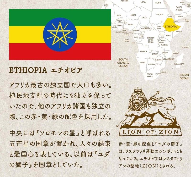 ETHIOPIA エチオピア/アフリカ最古の独立国で人口も多い。植民地支配の時代にも独立を保っていたので、他のアフリカ諸国も独立の際、この赤・黄・緑の配色を採用した。中央には『ソロモンの星』と呼ばれる五芒星の国章が置かれ、人々の結束と愛国心を表している。以前は『ユダの獅子』を国章としていた。LION OF ZIOE:赤・黄・緑の配色と『ユダの獅子』は、ラスタファリ運動のシンボルにもなっている。エチオピアはラスタファリアンの聖地(ZION)とされる。