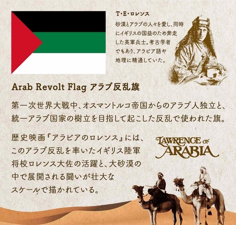 Arab Revolt Flag アラブ反乱旗/第一次世界大戦中、オスマントルコ帝国からのアラブ人独立と、統一アラブ国家の樹立を目指して起こした反乱で使われた旗。歴史映画『アラビアのロレンス』には、このアラブ反乱を率いたイギリス陸軍将校ロレンス大佐の活躍と、大砂漠の中で展開される闘いが壮大なスケールで描かれている。T・E・ロレンス:砂漠とアラブの人々を愛し、同時にイギリスの国益のため奔走した英軍兵士。考古学者でもあり、アラビア語や地理に精通していた。