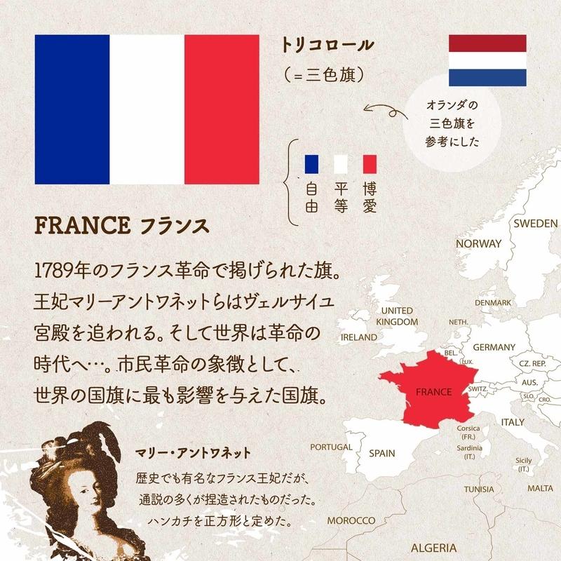 FRANCE フランス/1789年のフランス革命で掲げられた旗。王妃マリーアントワネットらはヴェルサイユ宮殿を追われる。そして世界は革命の時代へ…。市民革命の象徴として、世界の国旗に最も影響を与えた国旗。オランダの三色旗を参考にした。青は博愛 白は平等 赤は自由を表す。トリコロール(=三色旗)