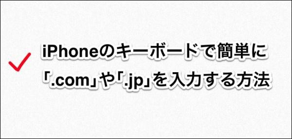 iPhoneのキーボードで簡単に 「.com」や「.jp」を入力する方法 タイトル画像