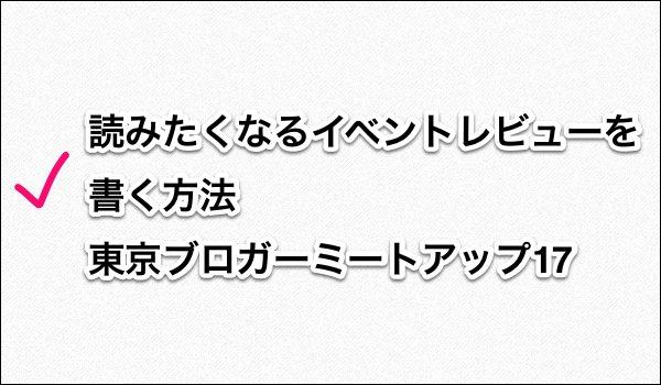 読みたくなるイベントレビューを書く方法:東京ブロガーミートアップ17 タイトル画像