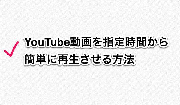 YouTube:簡単!動画を指定の時間から再生させる方法 タイトル画像
