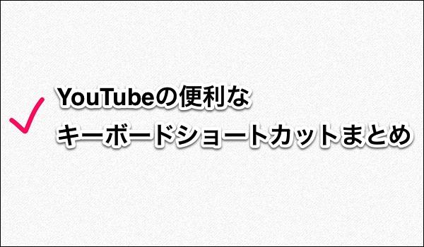 YouTube:便利なキーボードショートカットまとめ タイトル画像