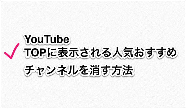 YouTube:TOPページに表示される人気おすすめチャンネルを消す方法 タイトル画像