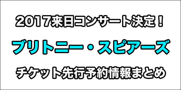 まとめ:ブリトニー・スピアーズ 2017来日ライブチケット先行予約情報