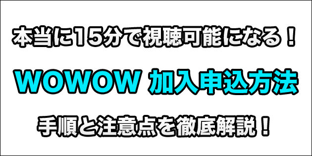 WOWOWの加入申込み方法を徹底解説!本当に15分で見られるようになるよ!
