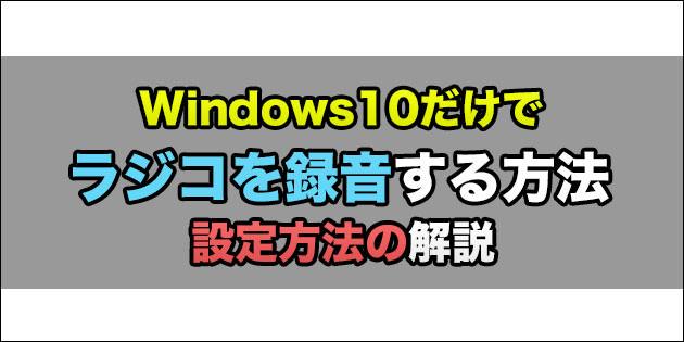PCでラジコを録音する方法:Windows10だけで録音可能