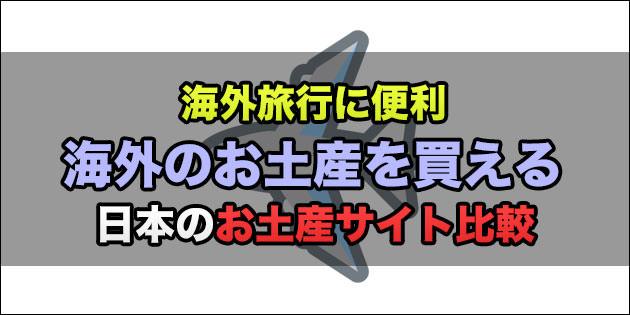まとめ:日本で海外のお土産を買えるサービス4サイトを比較してみた