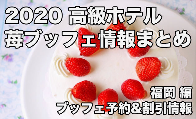 福岡:高級ホテルのストロベリーブッフェ・苺フェア割引予約情報まとめ