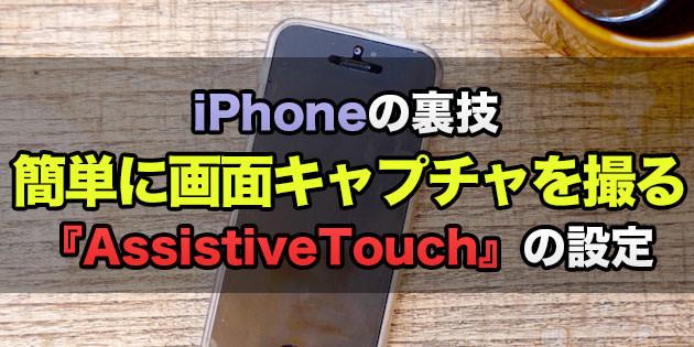 iPhone:裏技!簡単にスクリーンショット(画面キャプチャ)を撮る方法!『AssistiveTouch』を設定