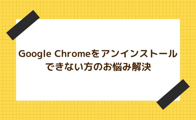【5秒で解決】Google Chromeがアンインストールできない方への解決方法