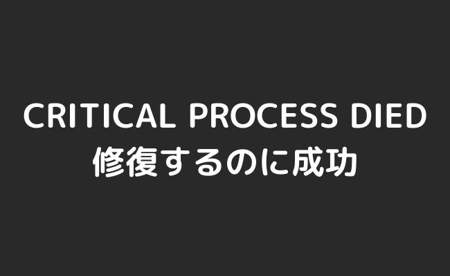 【解決】CRITICAL PROCESS DIEDとなり画面がフリーズし再起動されてしまう現象