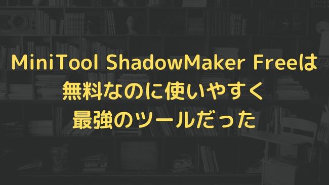 【使い方】MiniTool ShadowMaker Freeのバックアップ・復元・クローンを使ってみたよ!