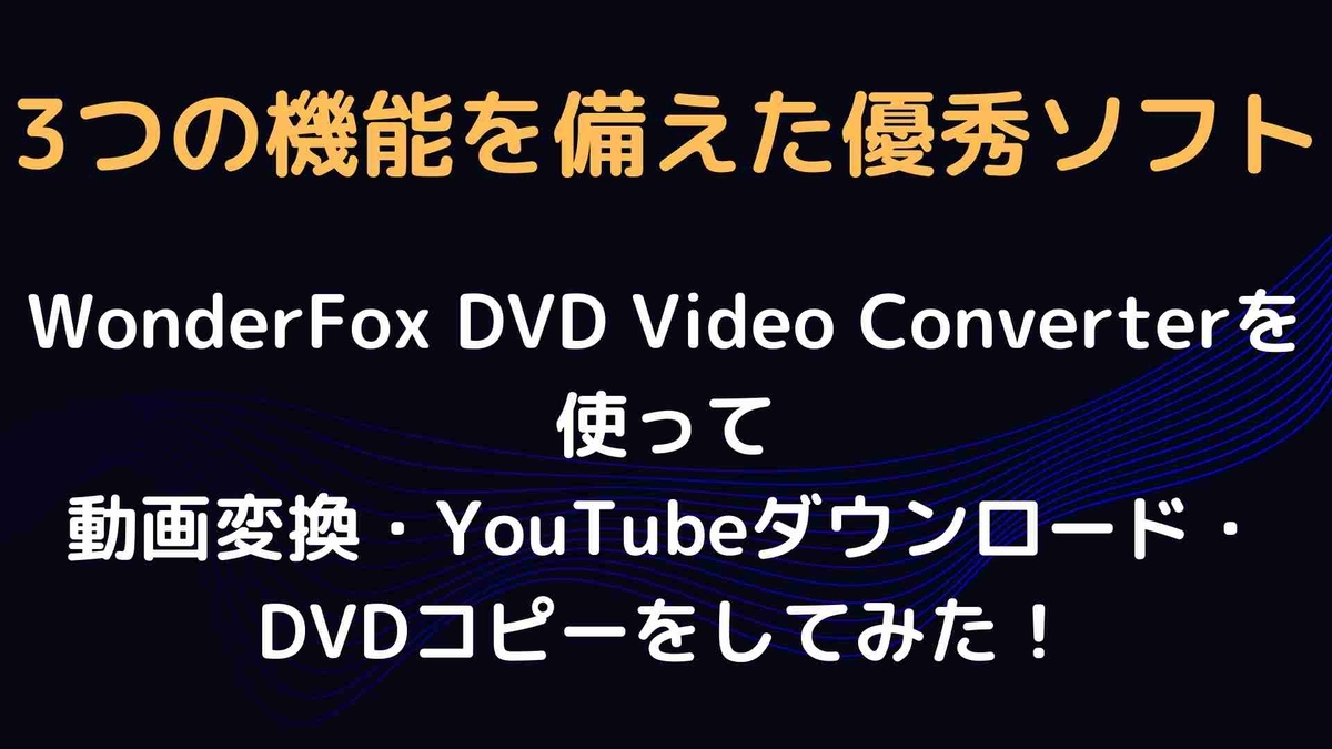 【使い方&レビュー】WonderFox DVD Video Converterを使って動画変換・YouTubeダウンロード・DVDコピーをしてみた!