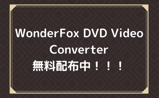 【ライセンスキーが無料配布中】有料ソフトWonderFox DVD Video Converterが手に入れられる!