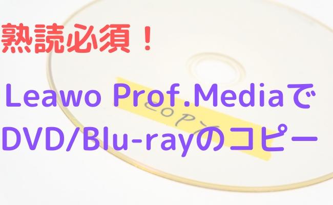 【Cinaviaコピーガード解除】Leawo Prof.MediaでDVD/Blu-rayのコピーをしてみた!