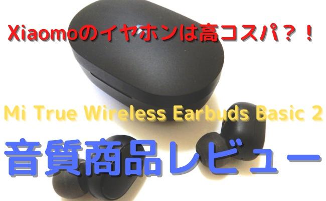 【音質レビュー】Mi True Wireless Earbuds Basic 2は買いなのか?