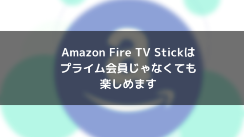 AmazonファイアTVスティックはプライム会員じゃなくても楽しめる件