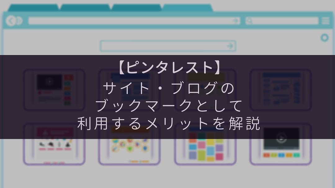 【ピンタレスト】サイト・ブログのブックマークとして利用するメリットを解説【ピンの方法も説明】