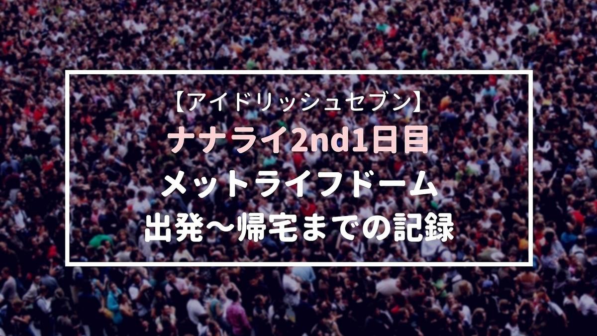 ナナライ2nd1日目・メットライフドーム現地参戦~出発から帰宅までの記録~