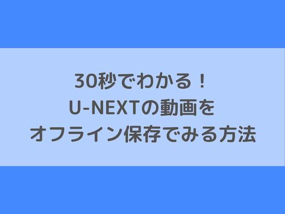 30秒でわかる!U-NEXTの動画をオフライン保存でみる方法