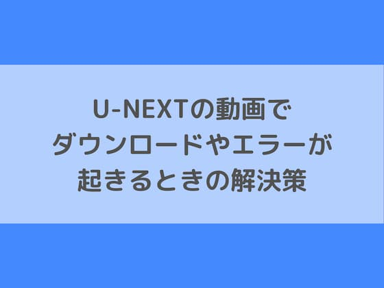 U-NEXTの動画でダウンロードやエラーが起きるときの解決策